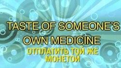 «Английский за минуту» - A taste of own medicine - Отплатить той же монетой