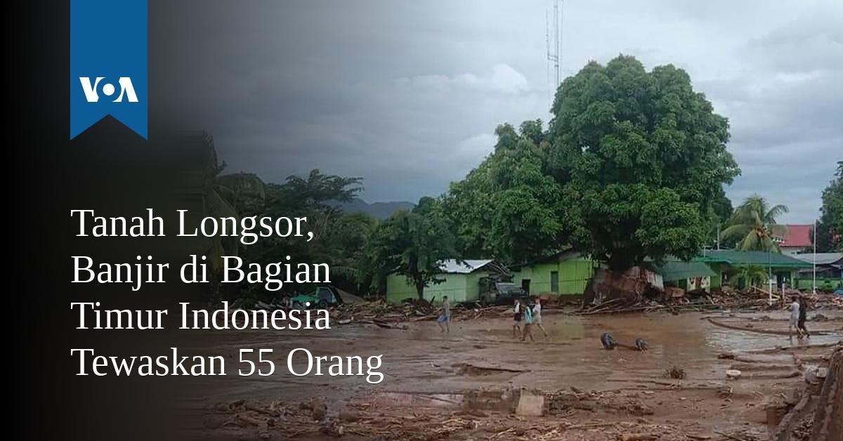 Tanah Longsor, Banjir di Bagian Timur Indonesia Tewaskan 55 Orang