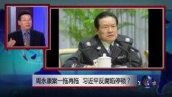焦点对话:周永康案一拖再拖,习近平反腐陷停顿?