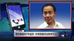 VOA连线:周世锋被判7年徒刑,外界质疑司法程序不公