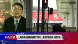 VOA连线(叶兵):上海进博会贸易战阴影下举行 保安严密仍有人拦车队