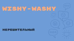 «Английский за минуту»: Wishy-Washy – нерешительный