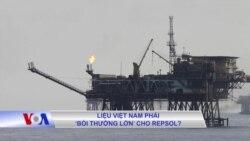 Liệu Việt Nam phải 'bồi thường lớn' cho Repsol?