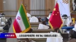 """时事大家谈:北京拉拢伊朗俄罗斯,专制""""轴心""""能撼动民主联盟?"""