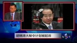 媒体观察:前中共总书记胡锦涛大秘令计划被起诉