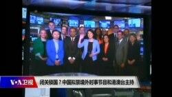 时事大家谈:闭关锁国?中国拟禁境外时事节目和港澳台主持