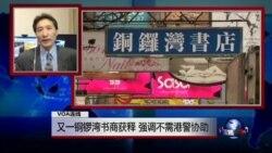 VOA连线(海彦):又一铜锣湾书商获释 强调不需港警协助