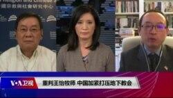 时事大家谈:重判王怡牧师 中国加紧打压地下教会