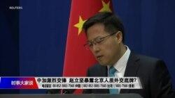 时事大家谈:中加激烈交锋,赵立坚暴露北京人质外交底牌?