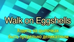 «Английский за минуту» - Walk on Eggshells – Ходить на цыпочках, быть предельно деликатным