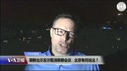 VOA连线(艾德):朝鲜出尔反尔取消韩朝会谈,北京有何说法?