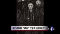 """时事大家谈:中纪委狠批""""裸官""""庆亲王,剑指巨虎?"""