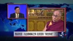 """焦点对话: 与达赖喇嘛之争,北京坚持""""转世传统""""?"""