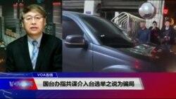 VOA连线(叶兵):国台办指共谍介入台选举之说为骗局