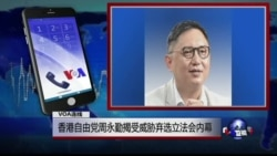 VOA连线周永勤: 香港自由党周永勤揭受威胁弃选立法会内幕