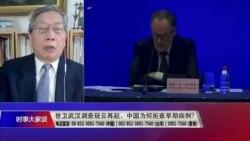 时事大家谈:世卫武汉调查疑云再起,中国拒查原始数据?
