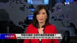 时事大家谈:中联办换帅 北京对港政策更强硬?