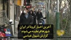 آخرین اخبار کرونا در ایران: شهرها قرنطینه میشوند؛ گزارش شپول عباسی