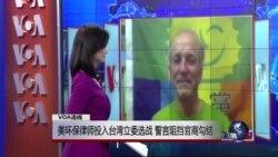 VOA连线:美环保律师投入台湾立委选战,誓言阻挡官商勾结