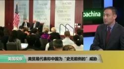 """时事看台:美贸易代表称中国为""""史无前例""""的威胁"""