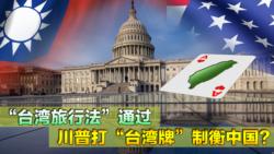 """海峡论谈:""""台湾旅行法""""通过 川普打""""台湾牌""""制衡中国?"""