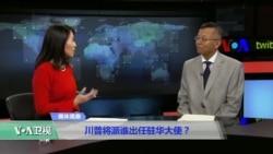 媒体观察:川普将派谁出任驻华大使?