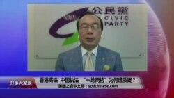"""时事大家谈:香港高铁,中国执法,""""一地两检""""为何遭质疑?"""