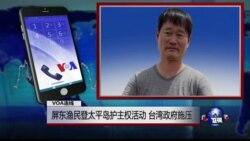 VOA连线罗强飞: 屏东渔民登太平岛护主权活动 台湾政府施压