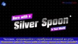 «Английский за минуту» - Born with a Silver Spoon - Родившийся с серебряной ложкой во рту