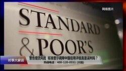 时事大家谈:警告借贷风险,标准普尔调降中国信用评级真是误判吗?