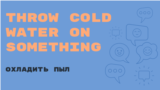 «Английский за минуту»: Throw cold water on something – охладить пыл