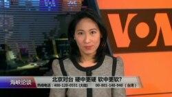 海峡论谈:北京对台 硬中更硬 软中更软?