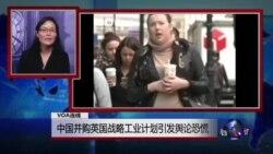 VOA连线:中国并购英国战略工业计划引发舆论恐慌;海牙国际法庭將继续就菲律宾申訴举行听证