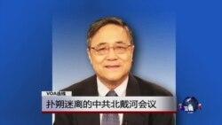VOA连线:扑朔迷离的中共北戴河会议