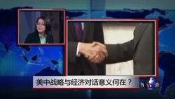 时事看台:美中战略与经济对话召开前夕 双方关系处于逆风状态?