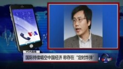 "VOA连线:国际持续唱空中国经济,称存在""定时炸弹"""