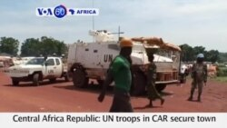 VOA60 Africa - UN troops in CAR secure town of Bria after weeks of fighting displaced thousands