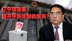 时事大家谈: 辽宁贿选案,捅开中共体制的黑洞?