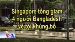 Singapore tống giam 4 người Bangladesh về tội khủng bố