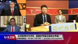 海峡论谈:台湾禁用华为手机 是国安考量还是政治考量?