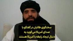 آمریکا گروه طاالبان را به رسمیت نمیشناسد اما سخنگوی گروه در گفتگو با صدای آمریکا مدعی است که طالبان به دنبال رابطه با ایالات متحده است