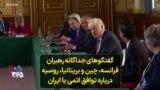 گفتگوهای جداگانه رهبران فرانسه، چین و بریتانیا، روسیه درباره توافق اتمی با ایران