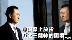 时事大家谈:中国停止放贷,万达王健林的困境
