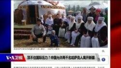 时事大家谈:顶不住国际压力?中国允许两千名哈萨克人离开新疆