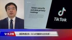 时事大家谈:美国考虑封杀,TikTok忙撇清与北京关系?