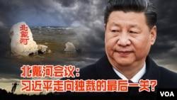 时事大家谈:北戴河会议:习近平走向独裁的最后一关?