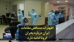 اظهارات متناقض مقامات ایران درباره بحران کرونا ادامه دارد
