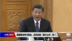 """时事大家谈:美国推动特习峰会,北京会做""""重大让步""""吗?"""