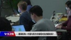 时事大家谈:新闻机构—中国与西方价值观对抗的新战场?