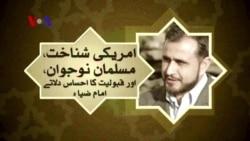 امریکی شناخت ،مسلمان نوجوان اور قبولیت کا احساس دلاتے امام ضیاء